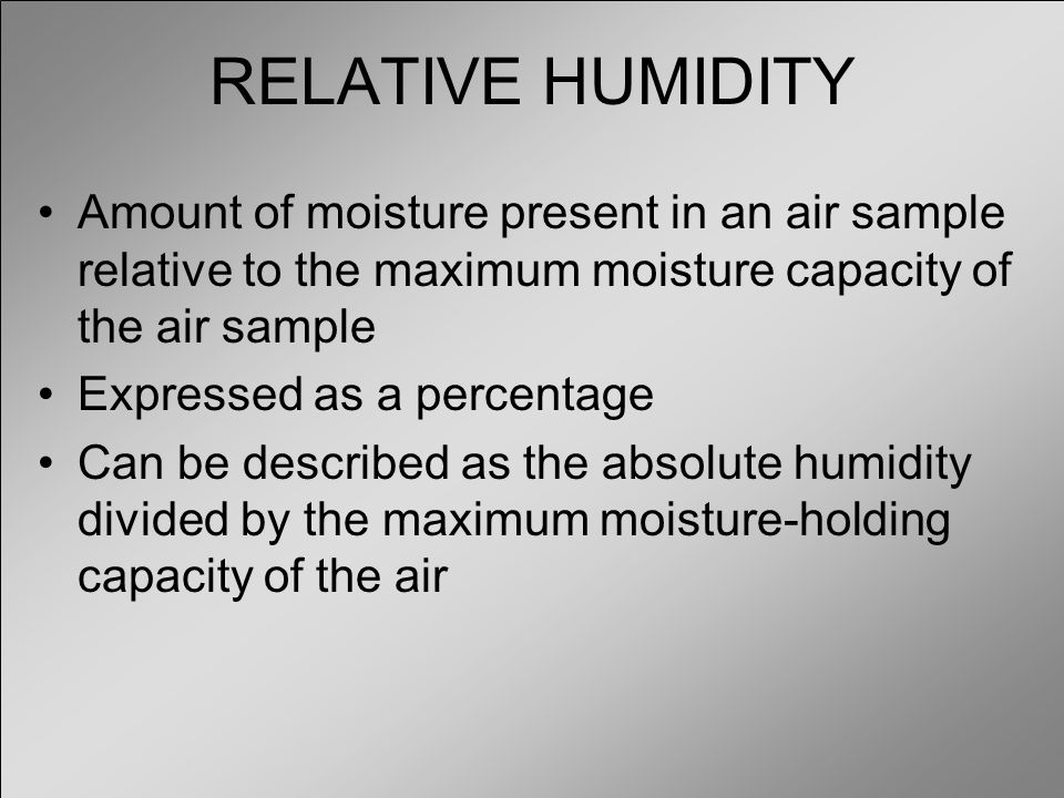 RELATIVE HUMIDITY Amount of moisture present in an air sample relative to the maximum moisture capacity of the air sample.