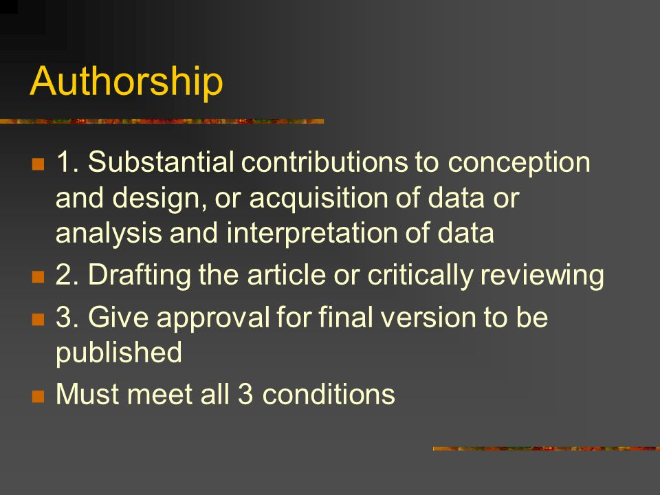 Authorship 1. Substantial contributions to conception and design, or acquisition of data or analysis and interpretation of data.