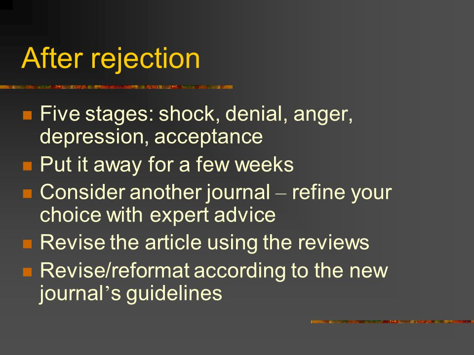 After rejection Five stages: shock, denial, anger, depression, acceptance. Put it away for a few weeks.