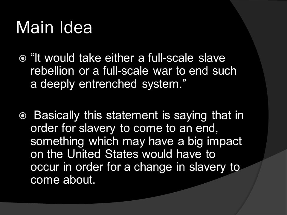 Main Idea It would take either a full-scale slave rebellion or a full-scale war to end such a deeply entrenched system.