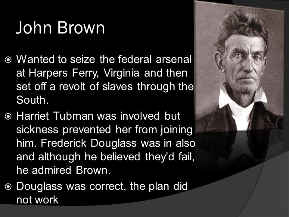 John Brown Wanted to seize the federal arsenal at Harpers Ferry, Virginia and then set off a revolt of slaves through the South.