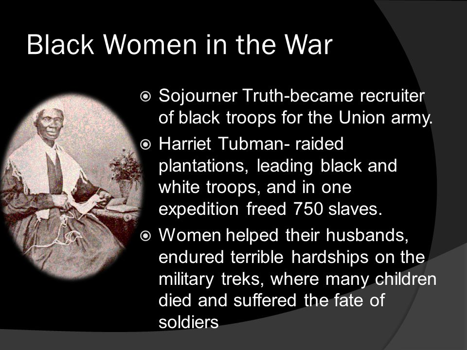 Black Women in the War Sojourner Truth-became recruiter of black troops for the Union army.