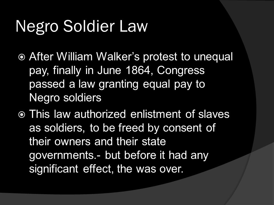 Negro Soldier Law After William Walker's protest to unequal pay, finally in June 1864, Congress passed a law granting equal pay to Negro soldiers.