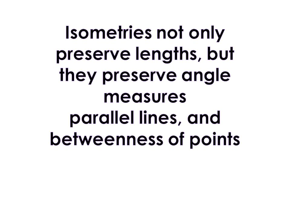 Isometries not only preserve lengths, but they preserve angle measures parallel lines, and betweenness of points