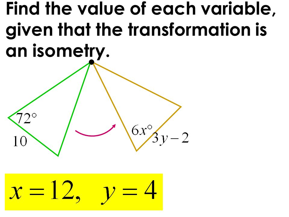Find the value of each variable, given that the transformation is an isometry.