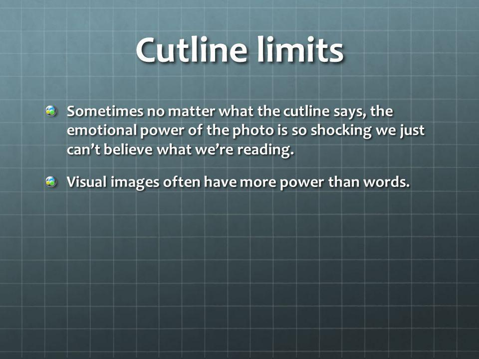 Cutline limits Sometimes no matter what the cutline says, the emotional power of the photo is so shocking we just can't believe what we're reading.