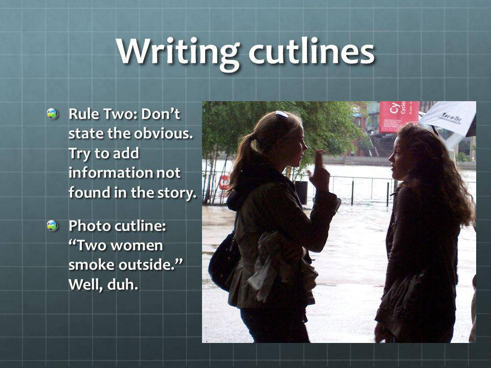 Writing cutlines Rule Two: Don't state the obvious. Try to add information not found in the story.