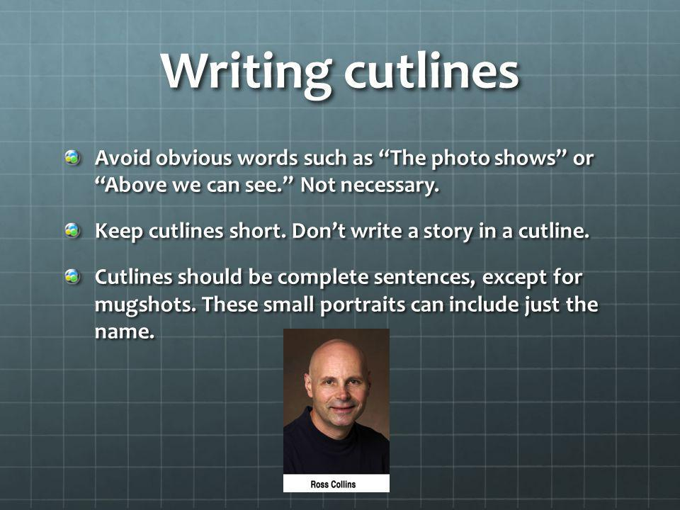 Writing cutlines Avoid obvious words such as The photo shows or Above we can see. Not necessary.