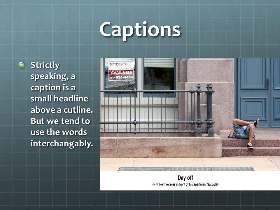 Captions Strictly speaking, a caption is a small headline above a cutline.