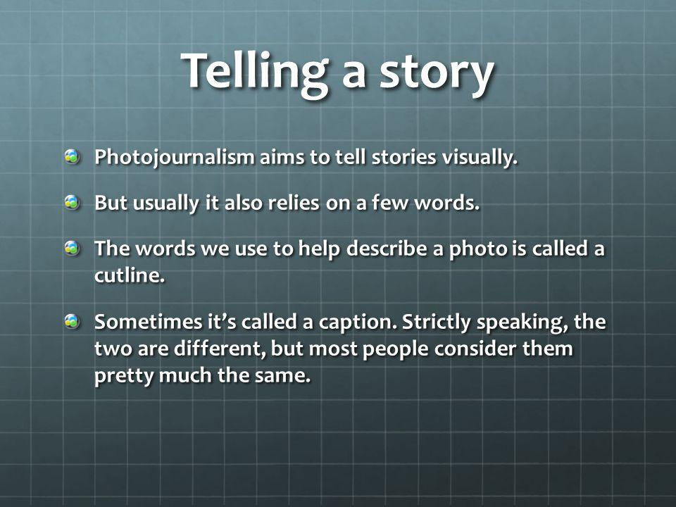 Telling a story Photojournalism aims to tell stories visually.