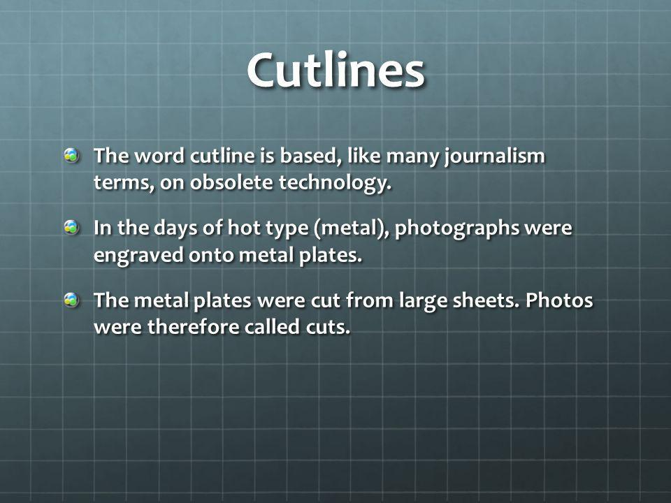 Cutlines The word cutline is based, like many journalism terms, on obsolete technology.