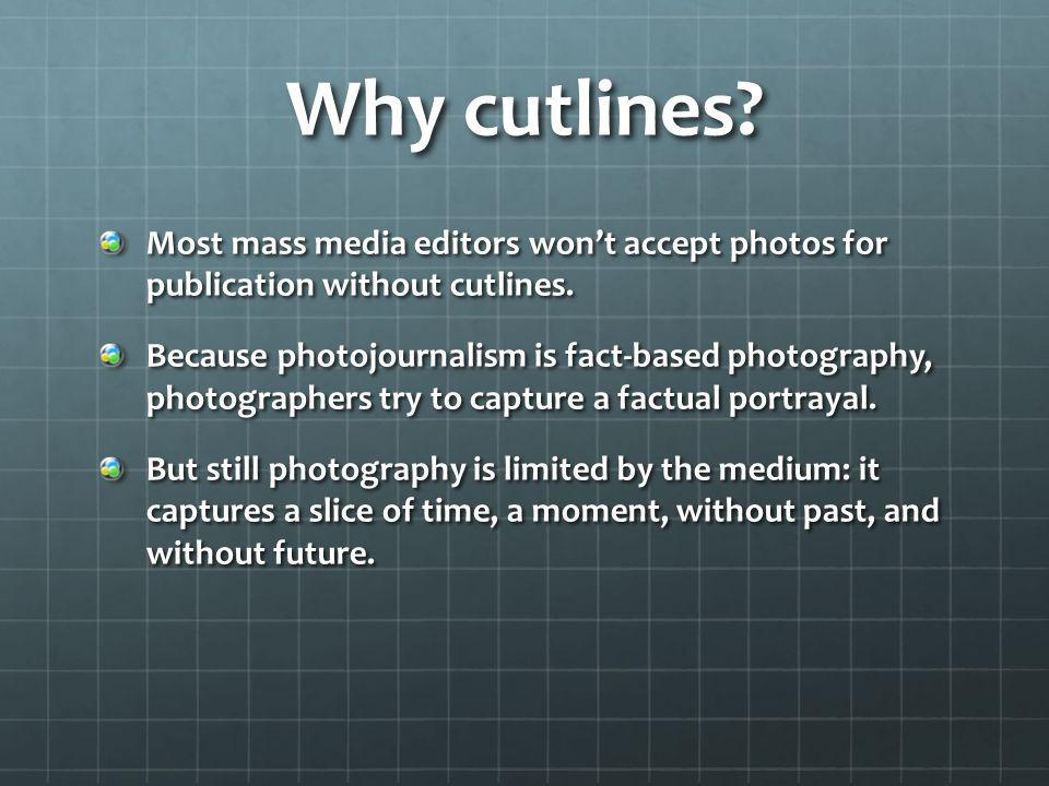 Why cutlines Most mass media editors won't accept photos for publication without cutlines.