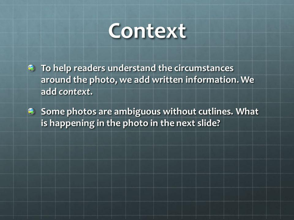 Context To help readers understand the circumstances around the photo, we add written information. We add context.
