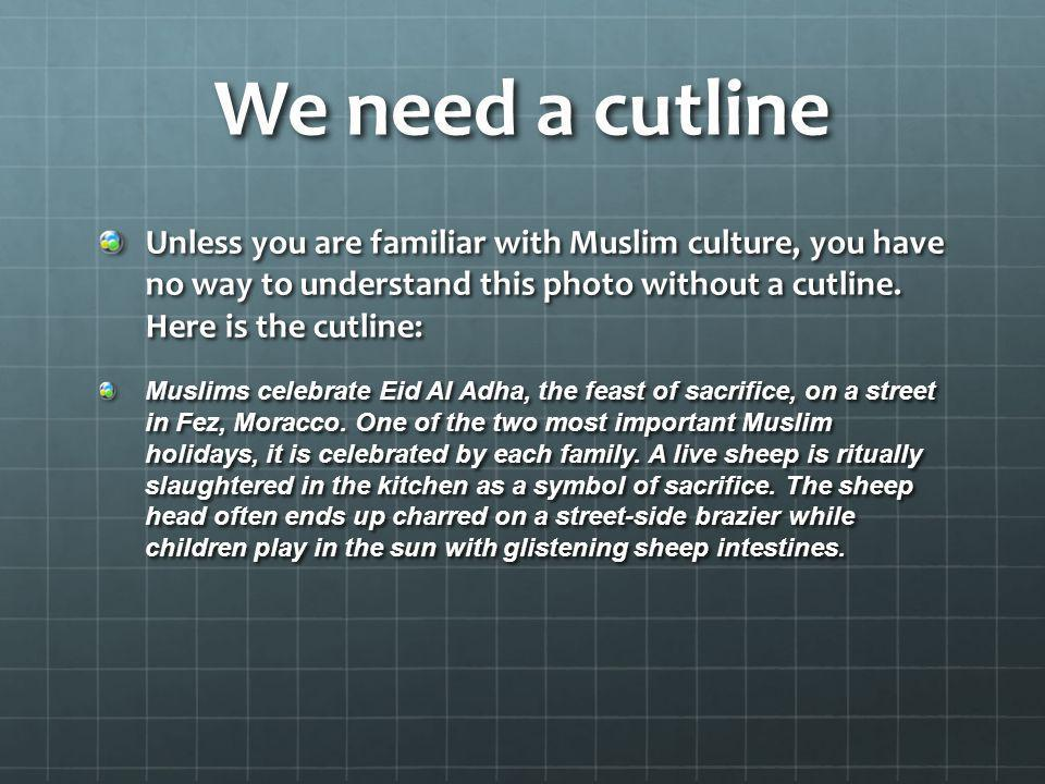 We need a cutline Unless you are familiar with Muslim culture, you have no way to understand this photo without a cutline. Here is the cutline: