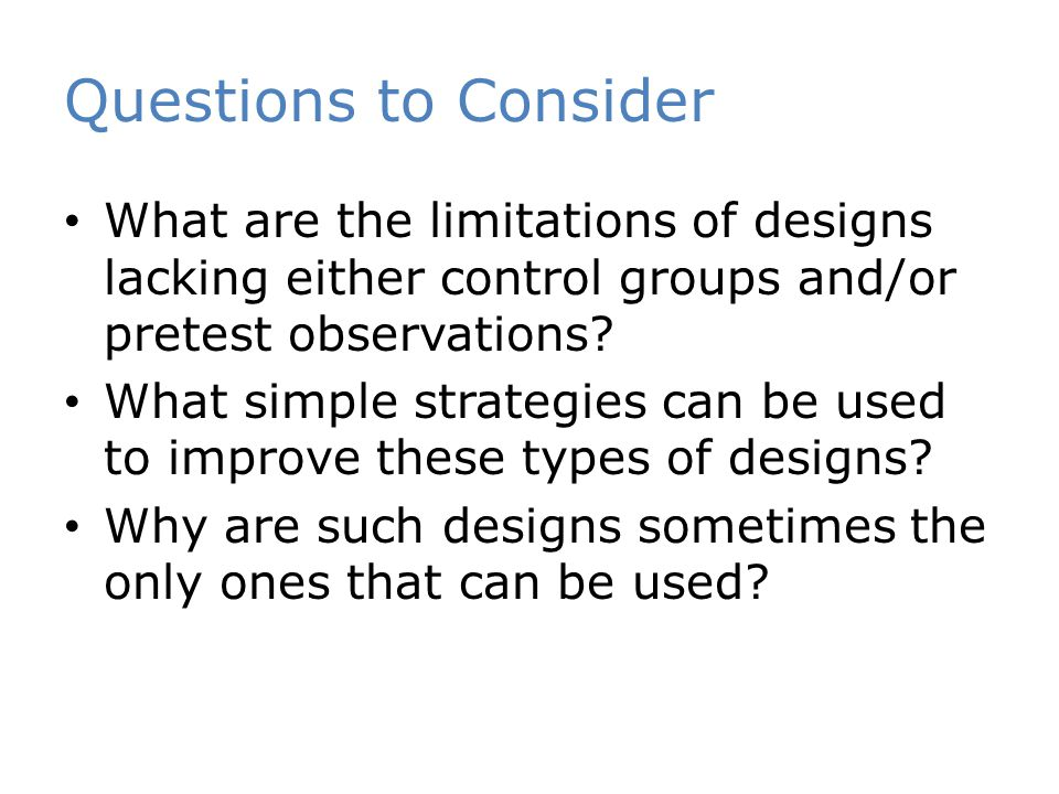 Questions to Consider What are the limitations of designs lacking either control groups and/or pretest observations