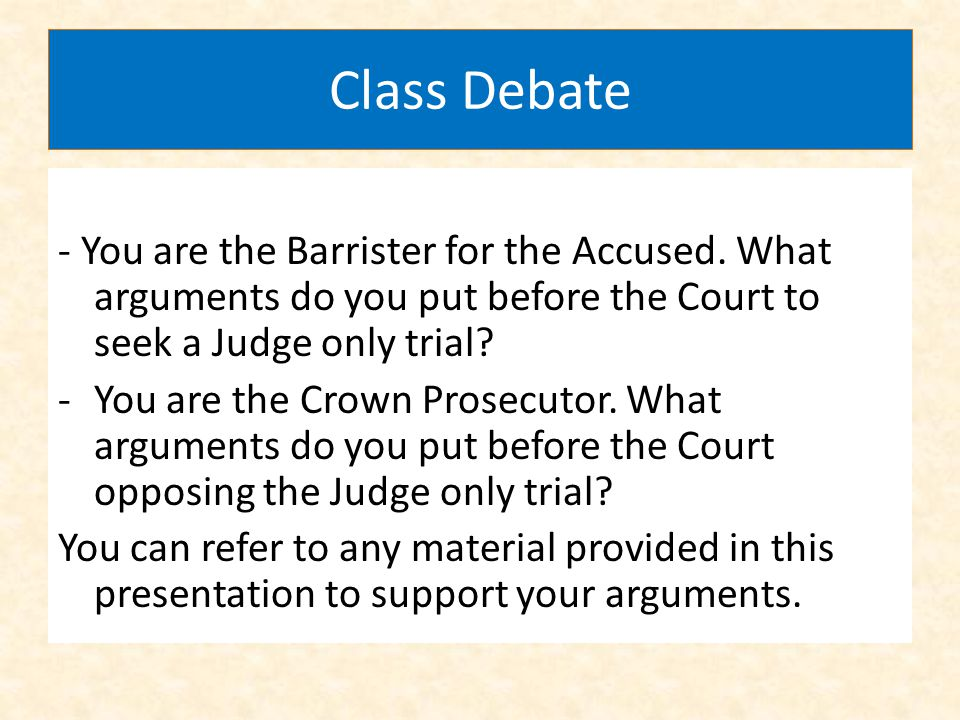 Class Debate - You are the Barrister for the Accused. What arguments do you put before the Court to seek a Judge only trial