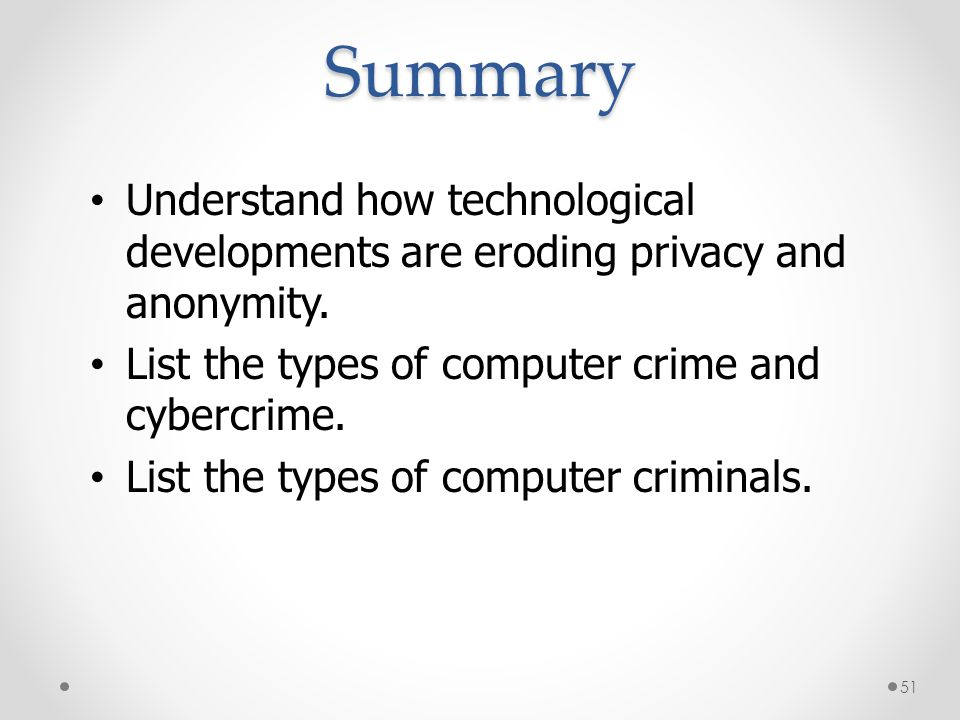 Summary * 07/16/96. Understand how technological developments are eroding privacy and anonymity. List the types of computer crime and cybercrime.