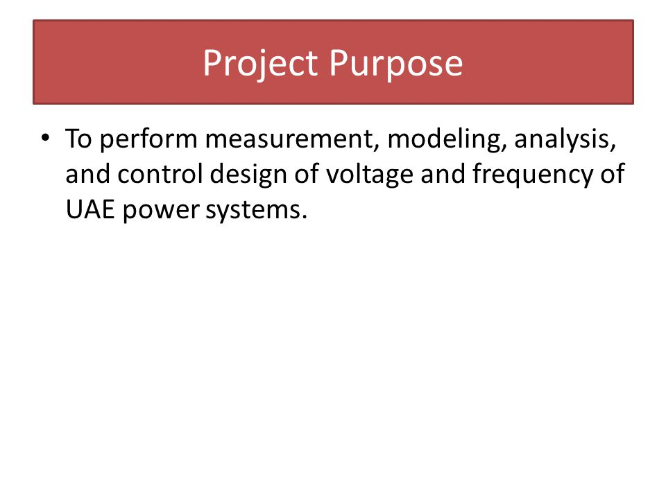 Project Purpose To perform measurement, modeling, analysis, and control design of voltage and frequency of UAE power systems.