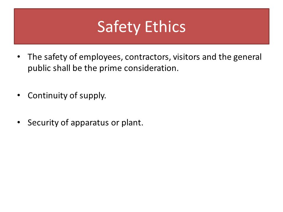 Safety Ethics The safety of employees, contractors, visitors and the general public shall be the prime consideration.