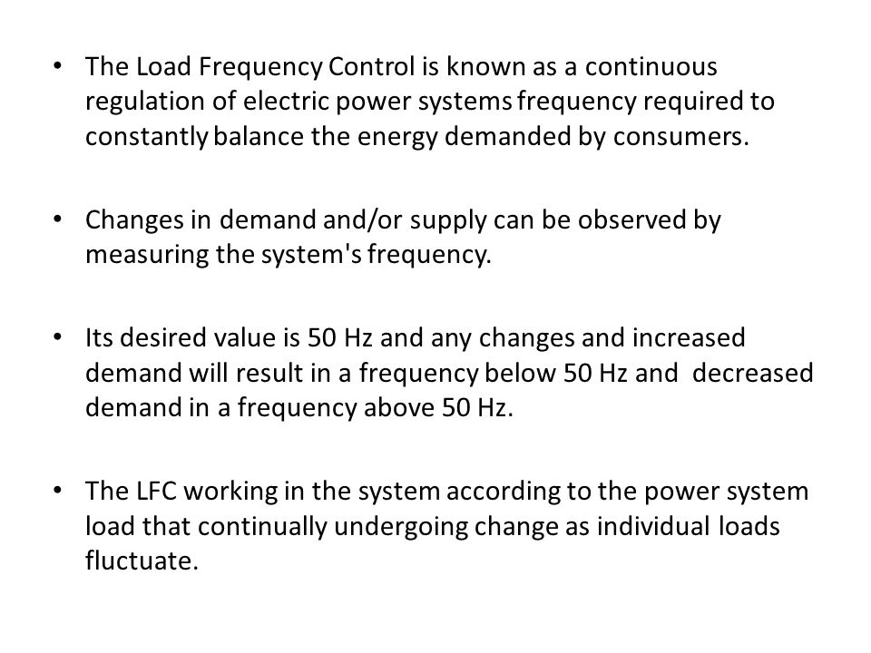 The Load Frequency Control is known as a continuous regulation of electric power systems frequency required to constantly balance the energy demanded by consumers.