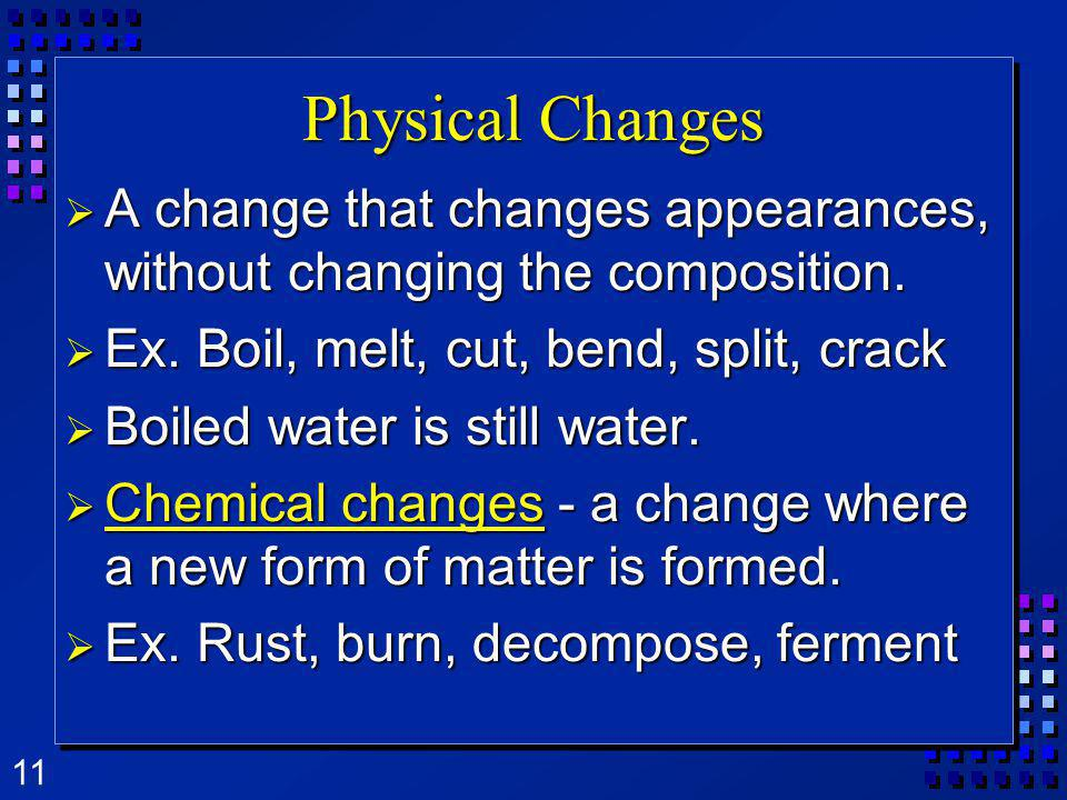 Physical Changes A change that changes appearances, without changing the composition. Ex. Boil, melt, cut, bend, split, crack.