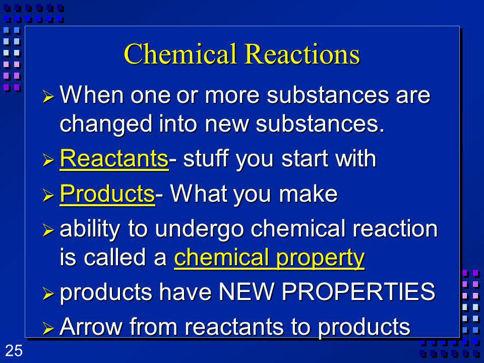 Chemical Reactions When one or more substances are changed into new substances. Reactants- stuff you start with.