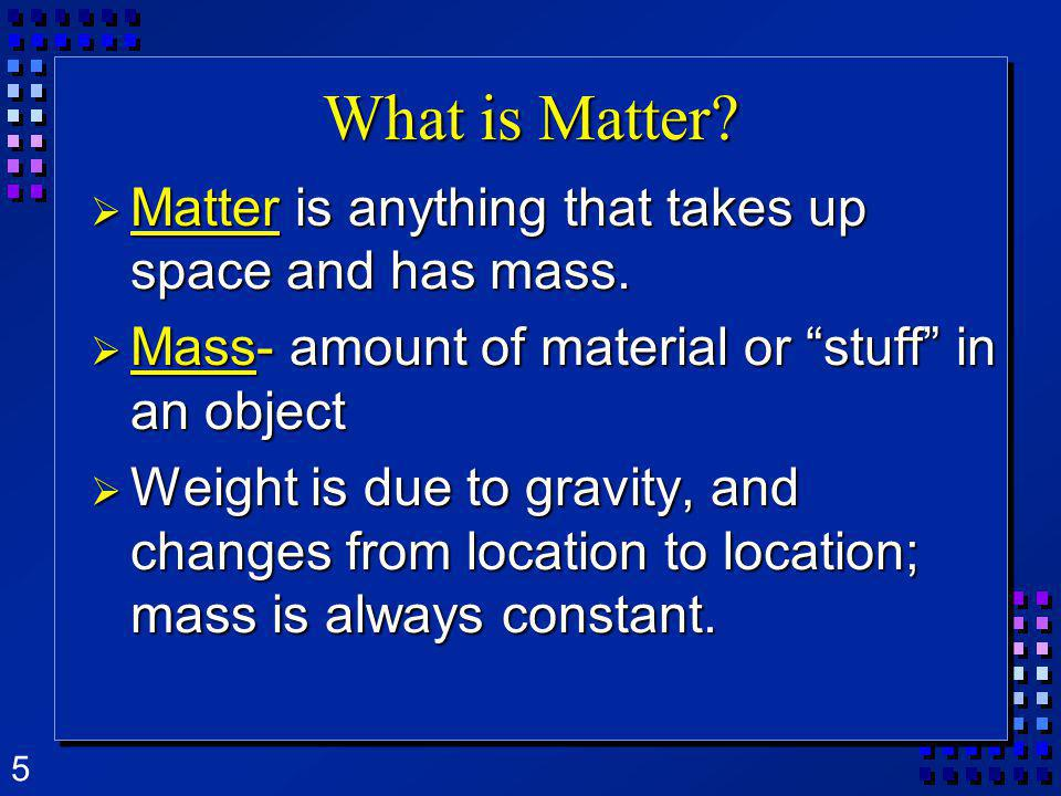 What is Matter Matter is anything that takes up space and has mass.