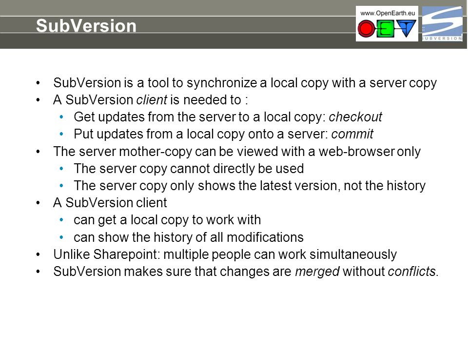 SubVersion SubVersion is a tool to synchronize a local copy with a server copy. A SubVersion client is needed to :