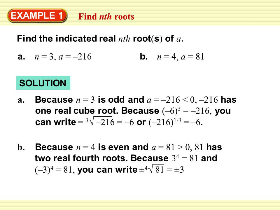 EXAMPLE 1 Find nth roots. Find the indicated real nth root(s) of a. a. n = 3, a = –216. b. n = 4, a = 81.