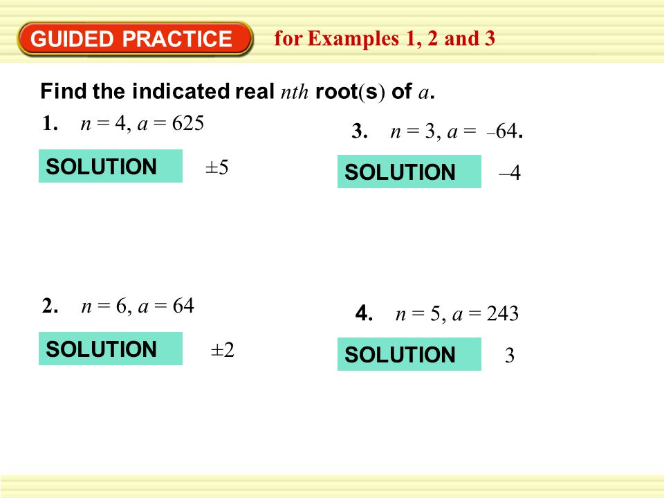 GUIDED PRACTICE for Examples 1, 2 and 3. Find the indicated real nth root(s) of a. 1. n = 4, a = 625.