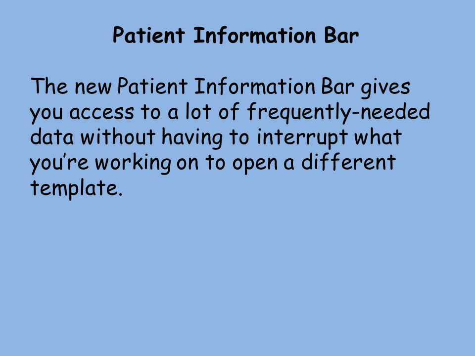 Patient Information Bar The new Patient Information Bar gives you access to a lot of frequently-needed data without having to interrupt what you're working on to open a different template.