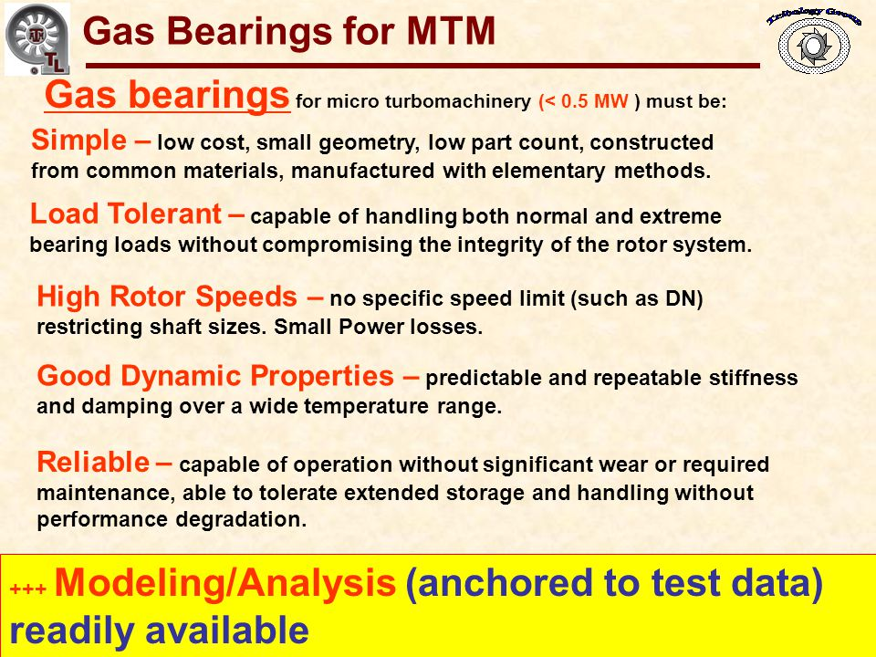 Gas Bearings for MTM Gas bearings for micro turbomachinery (< 0.5 MW ) must be: Simple – low cost, small geometry, low part count, constructed.