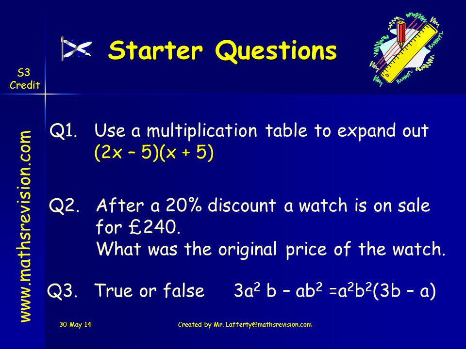 Starter Questions S3. Credit. Use a multiplication table to expand out (2x – 5)(x + 5) Q1. Q2. After a 20% discount a watch is on sale.