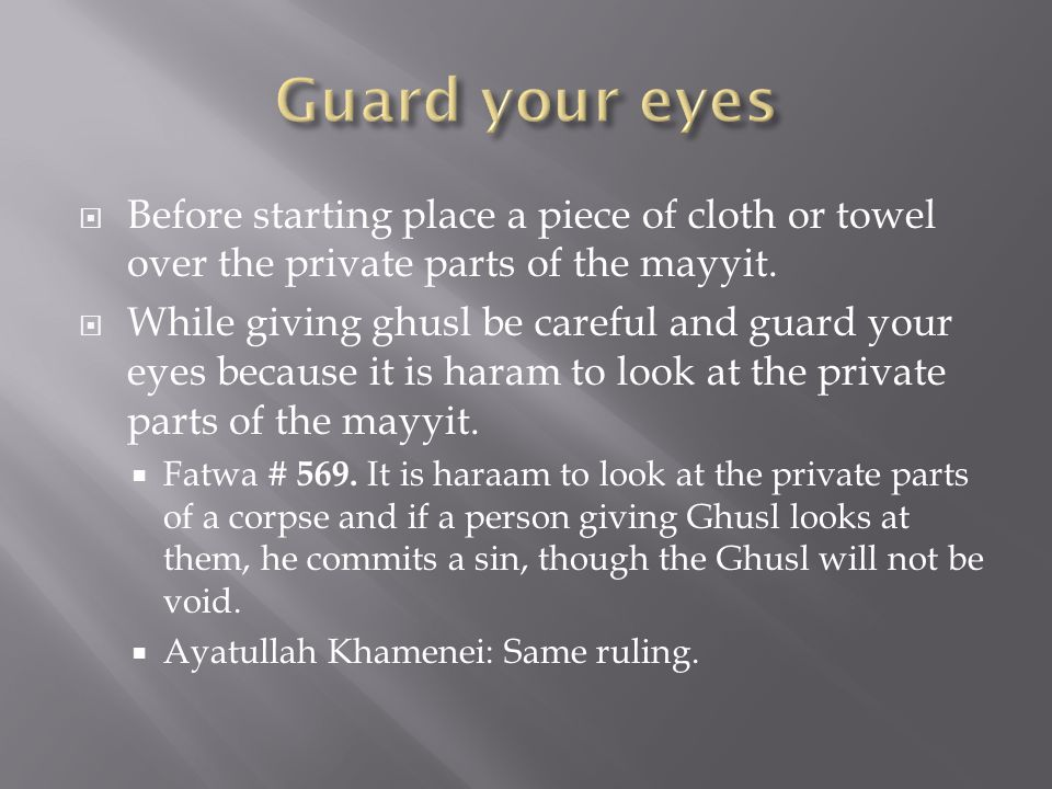 Guard your eyes Before starting place a piece of cloth or towel over the private parts of the mayyit.
