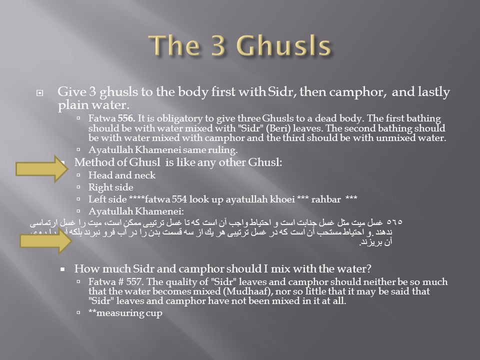 The 3 Ghusls Give 3 ghusls to the body first with Sidr, then camphor, and lastly plain water.