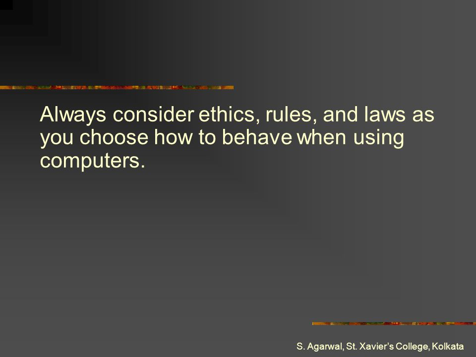 Always consider ethics, rules, and laws as you choose how to behave when using computers.