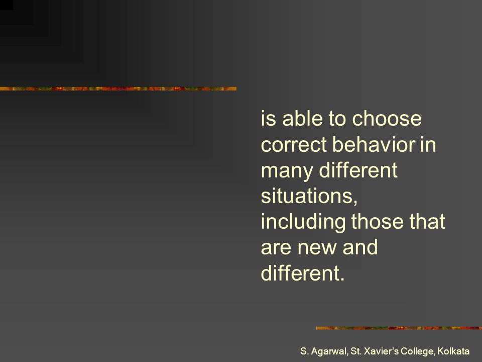is able to choose correct behavior in many different situations, including those that are new and different.