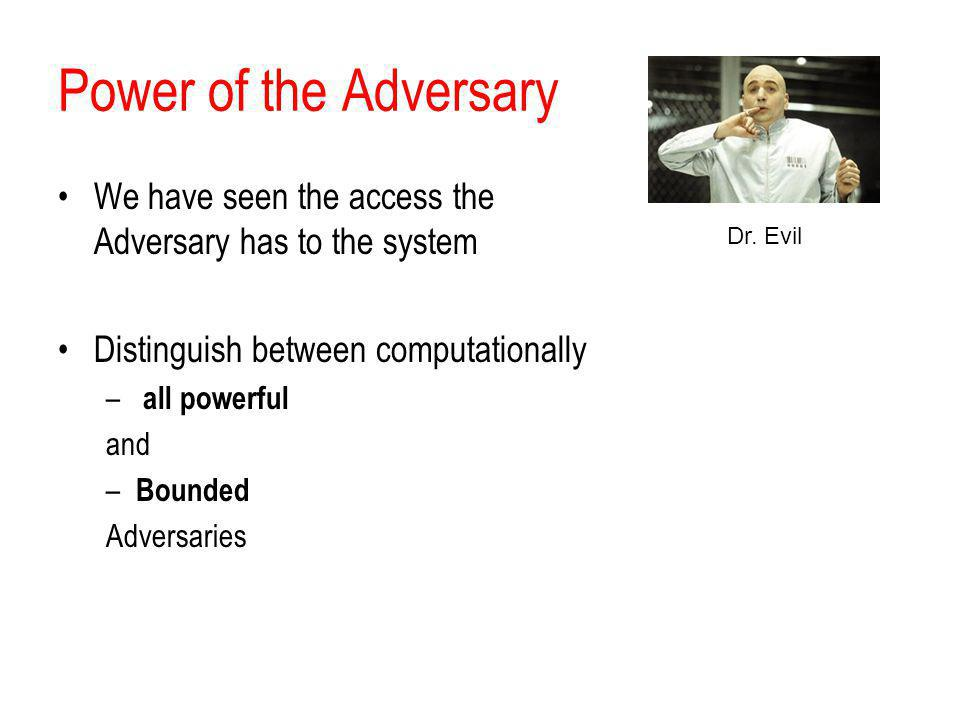 Power of the Adversary We have seen the access the Adversary has to the system. Distinguish between computationally.