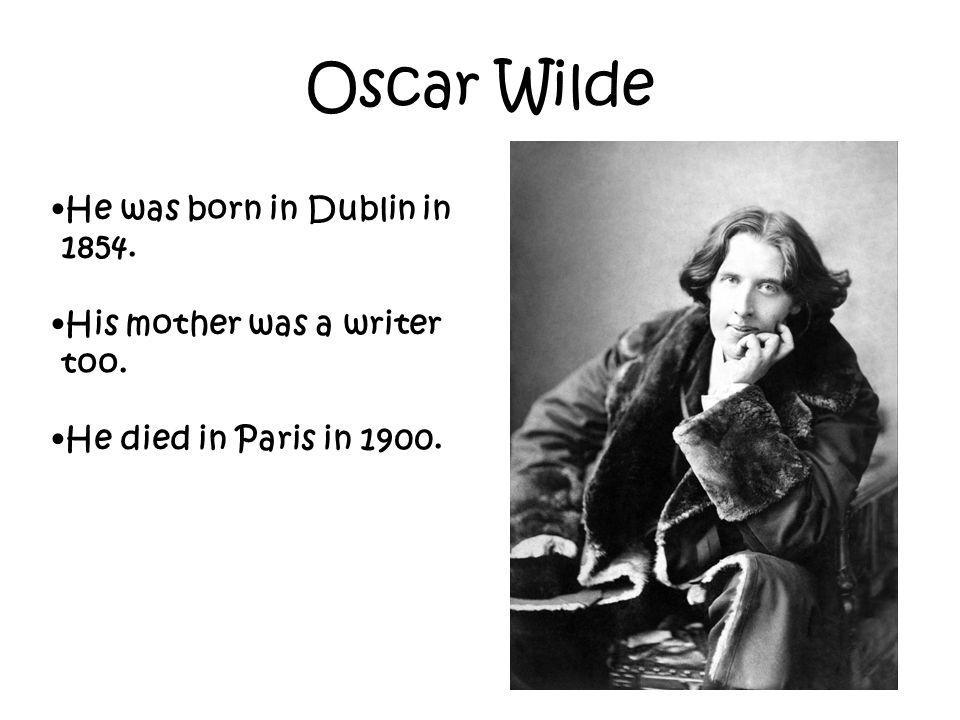Oscar Wilde He was born in Dublin in 1854. His mother was a writer