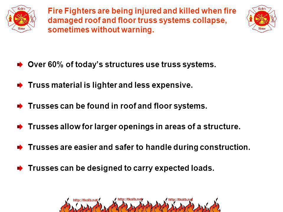 Fire Fighters are being injured and killed when fire damaged roof and floor truss systems collapse, sometimes without warning.