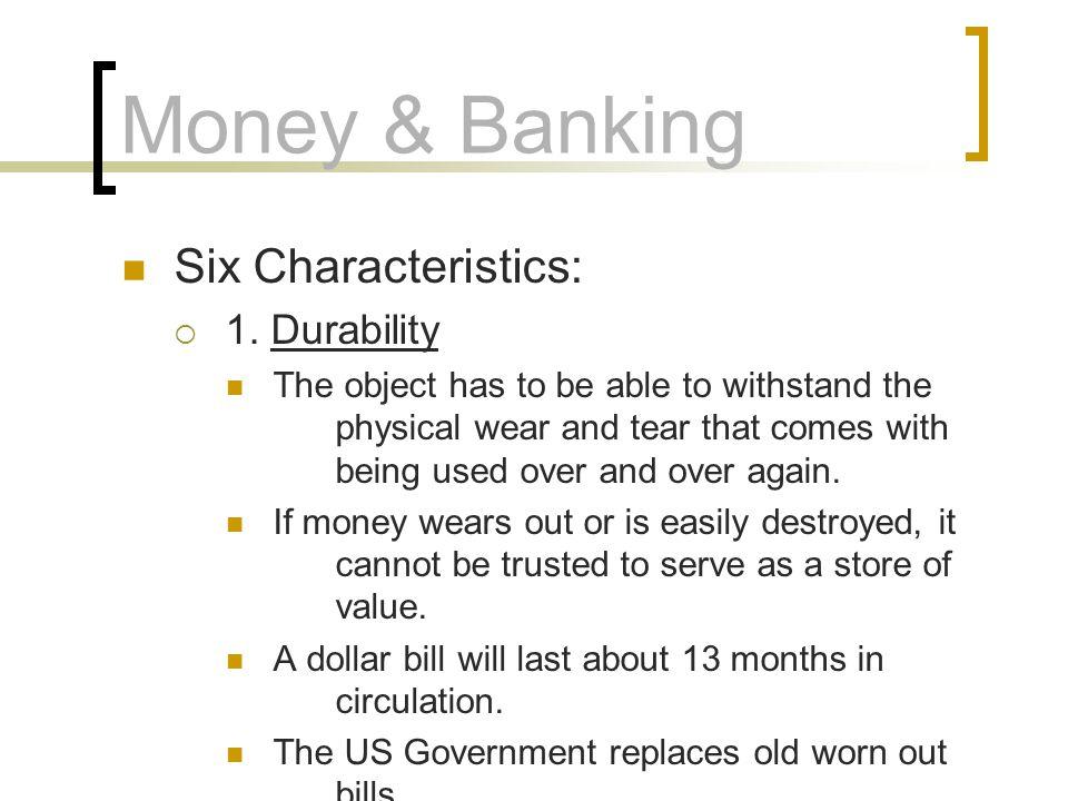 Money & Banking Six Characteristics: 1. Durability
