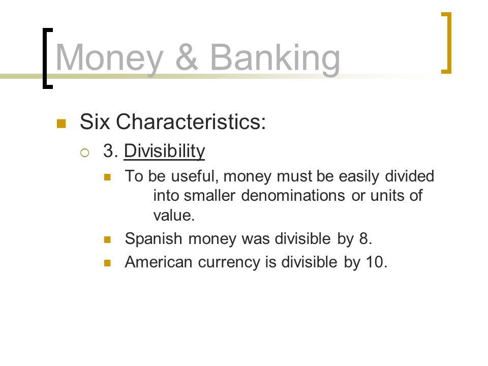 Money & Banking Six Characteristics: 3. Divisibility