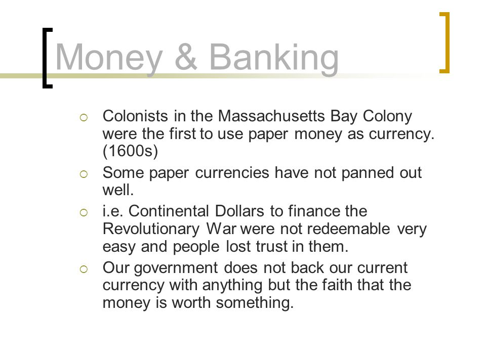 Money & Banking Colonists in the Massachusetts Bay Colony were the first to use paper money as currency. (1600s)