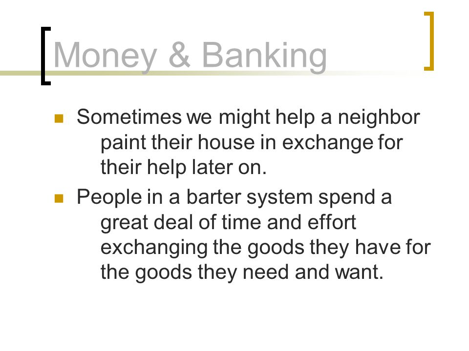 Money & Banking Sometimes we might help a neighbor paint their house in exchange for their help later on.