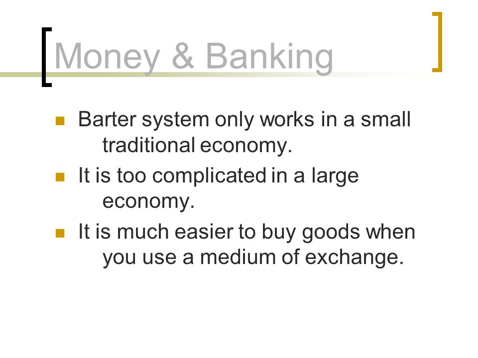 Money & Banking Barter system only works in a small traditional economy. It is too complicated in a large economy.