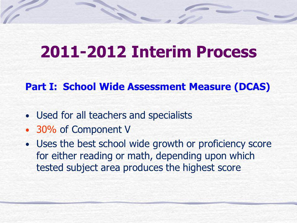 2011-2012 Interim Process Part I: School Wide Assessment Measure (DCAS) Used for all teachers and specialists.