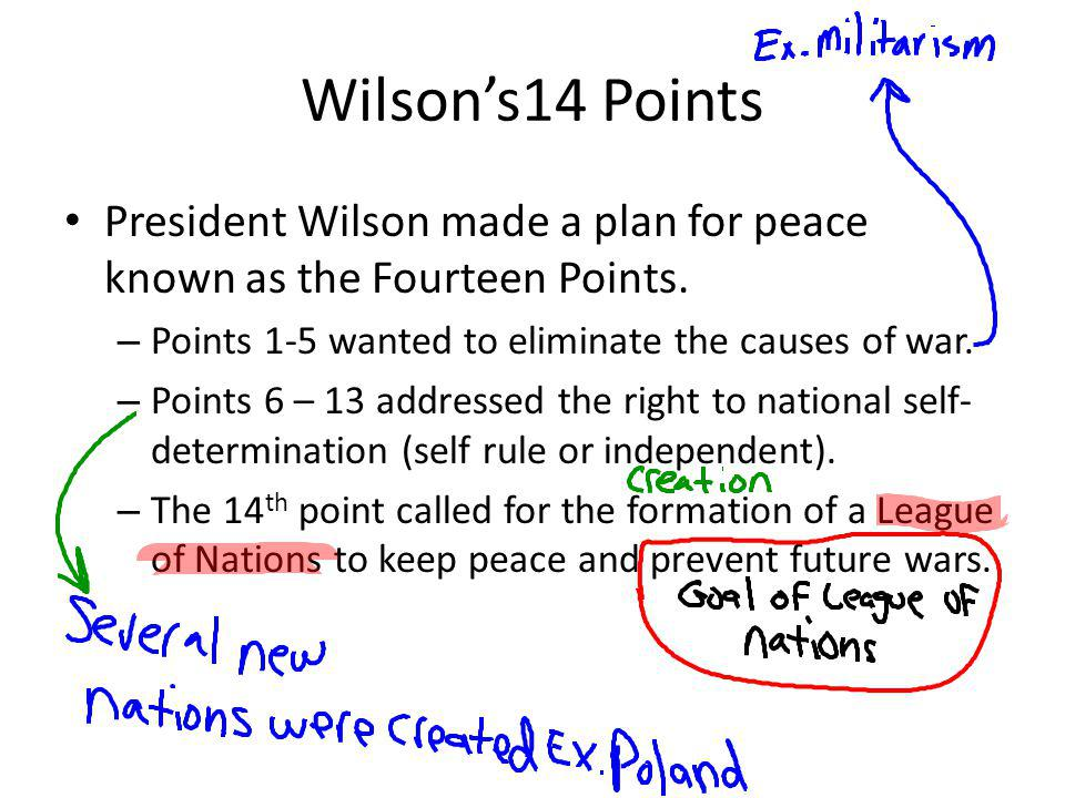 Wilson's14 Points President Wilson made a plan for peace known as the Fourteen Points. Points 1-5 wanted to eliminate the causes of war.