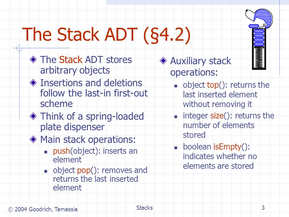 The Stack ADT (§4.2) The Stack ADT stores arbitrary objects