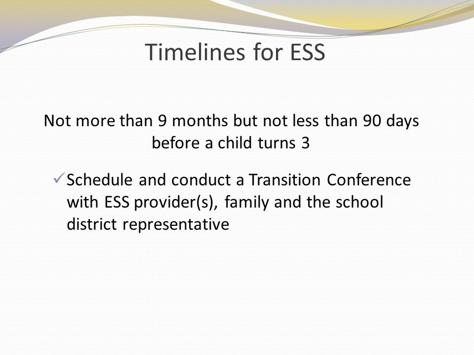 Timelines for ESS Not more than 9 months but not less than 90 days before a child turns 3.