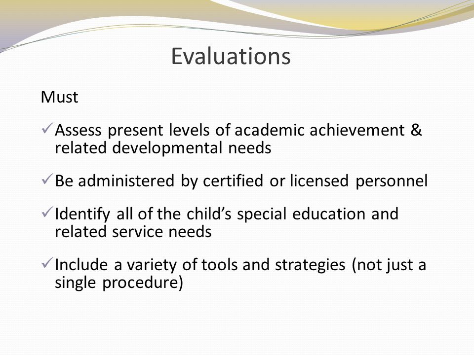Evaluations Must. Assess present levels of academic achievement & related developmental needs. Be administered by certified or licensed personnel.